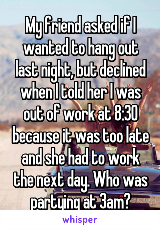 My friend asked if I wanted to hang out last night, but declined when I told her I was out of work at 8:30 because it was too late and she had to work the next day. Who was partying at 3am?