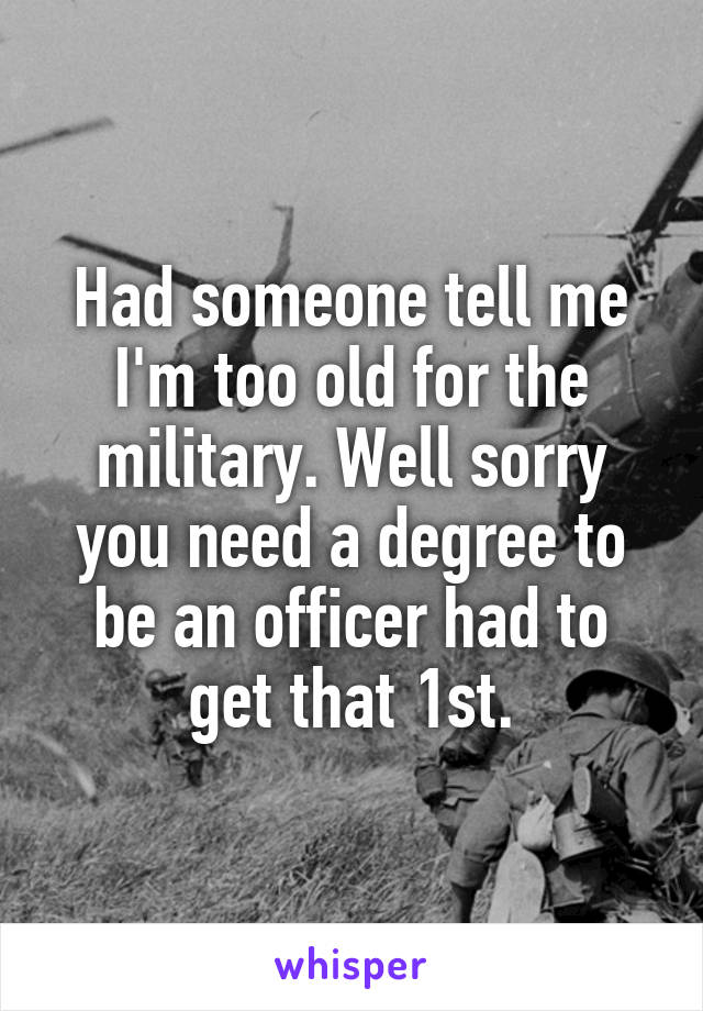 Had someone tell me I'm too old for the military. Well sorry you need a degree to be an officer had to get that 1st.
