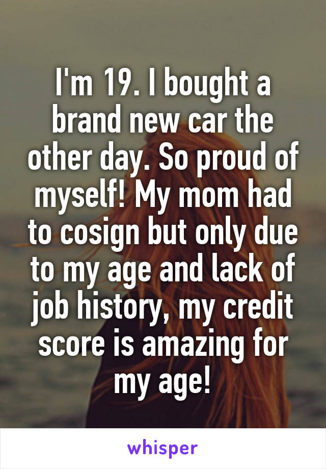 I'm 19. I bought a brand new car the other day. So proud of myself! My mom had to cosign but only due to my age and lack of job history, my credit score is amazing for my age!