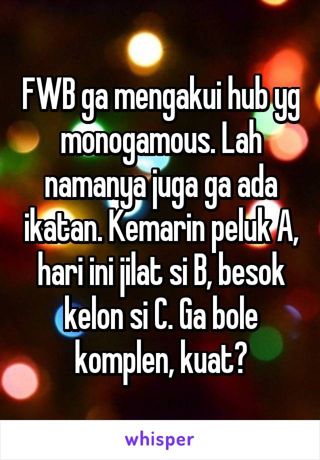 FWB ga mengakui hub yg monogamous. Lah namanya juga ga ada ikatan. Kemarin peluk A, hari ini jilat si B, besok kelon si C. Ga bole komplen, kuat?
