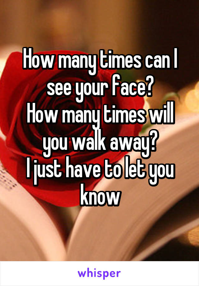 How many times can I see your face? How many times will you walk away? I just have to let you know