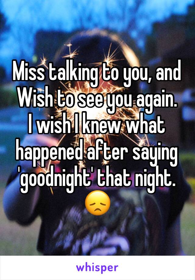 Miss talking to you, and Wish to see you again. I wish I knew what happened after saying 'goodnight' that night. 😞