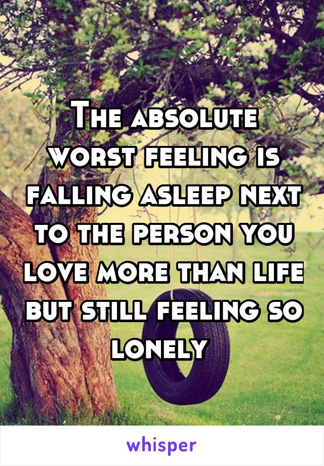 The absolute worst feeling is falling asleep next to the person you love more than life but still feeling so lonely