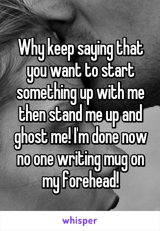 Why keep saying that you want to start something up with me then stand me up and ghost me! I'm done now no one writing mug on my forehead!