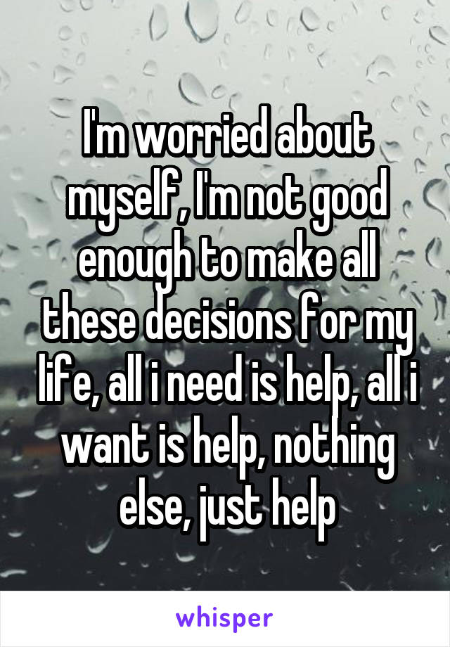 I'm worried about myself, I'm not good enough to make all these decisions for my life, all i need is help, all i want is help, nothing else, just help