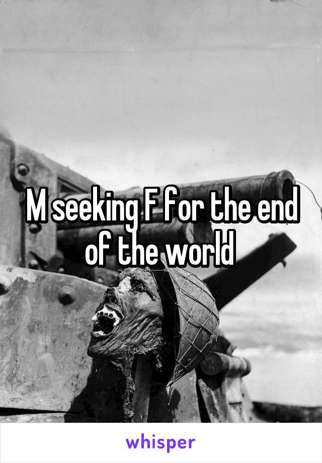 M seeking F for the end of the world