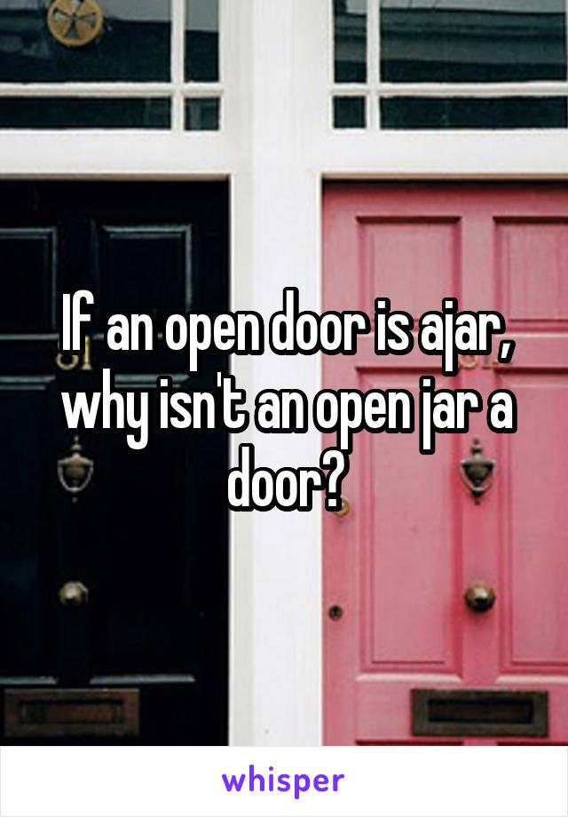 If an open door is ajar, why isn't an open jar a door?