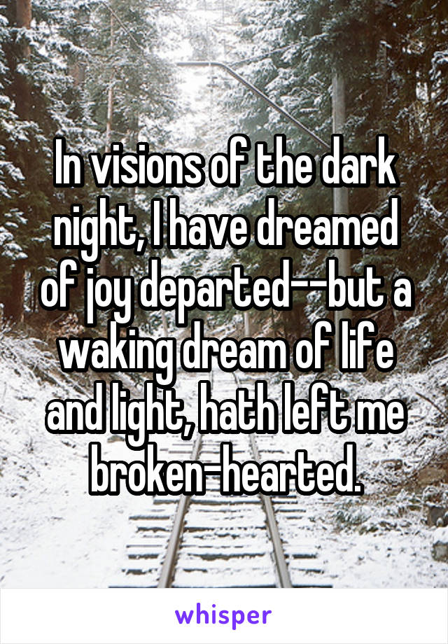 In visions of the dark night, I have dreamed of joy departed--but a waking dream of life and light, hath left me broken-hearted.