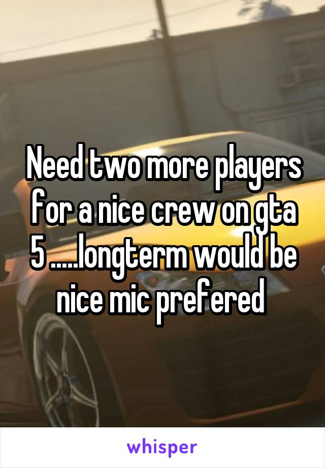 Need two more players for a nice crew on gta 5 .....longterm would be nice mic prefered