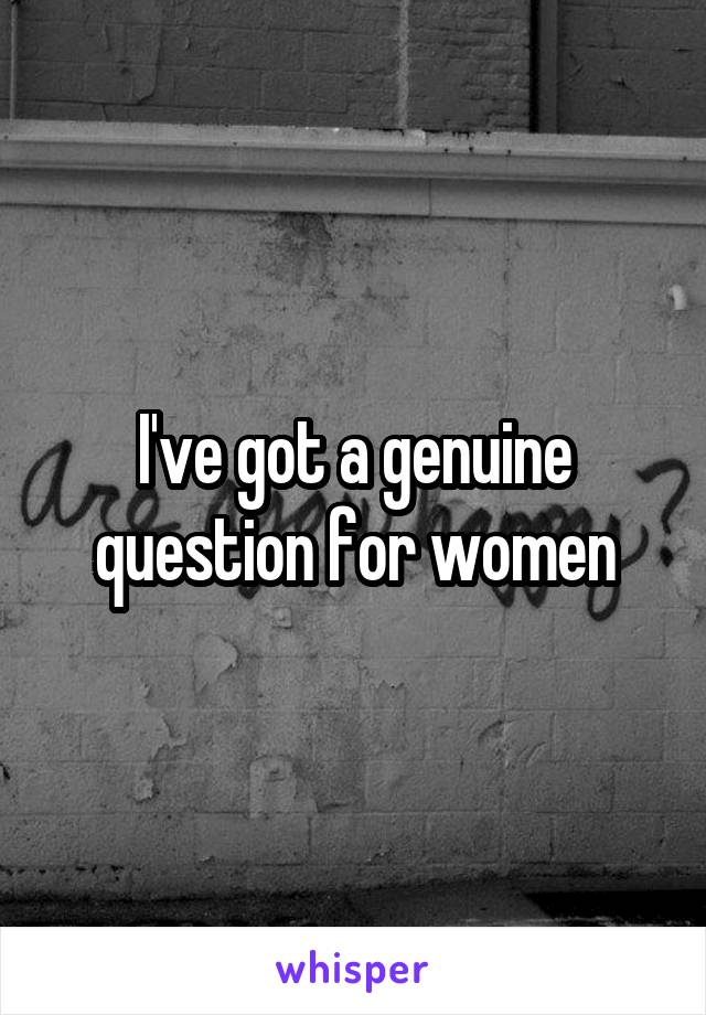 I've got a genuine question for women
