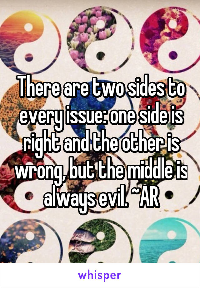 There are two sides to every issue: one side is right and the other is wrong, but the middle is always evil. ~AR