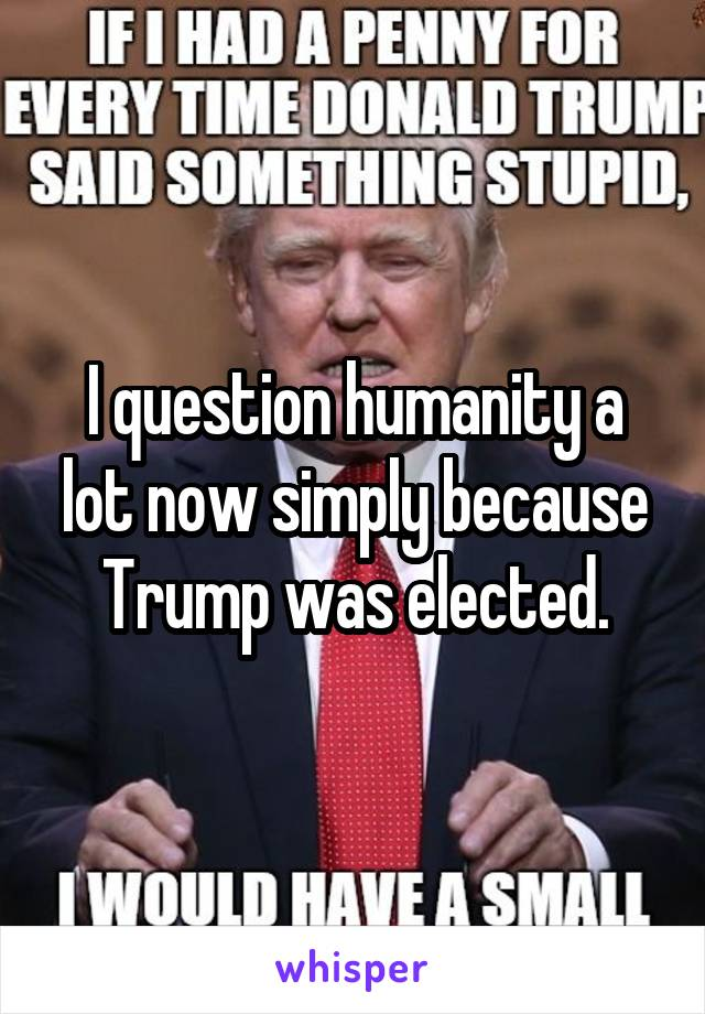 I question humanity a lot now simply because Trump was elected.