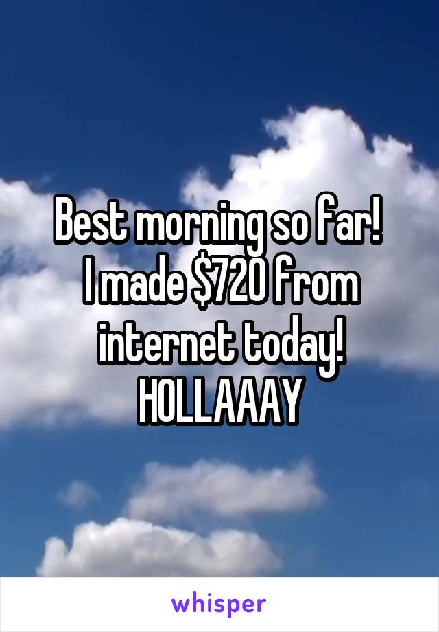 Best morning so far!  I made $720 from internet today! HOLLAAAY