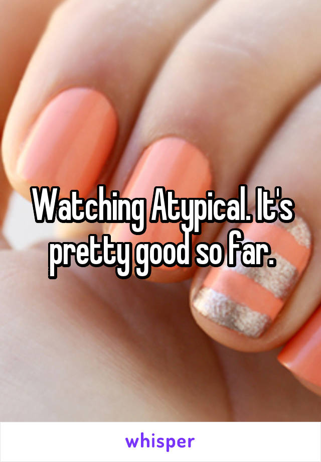 Watching Atypical. It's pretty good so far.