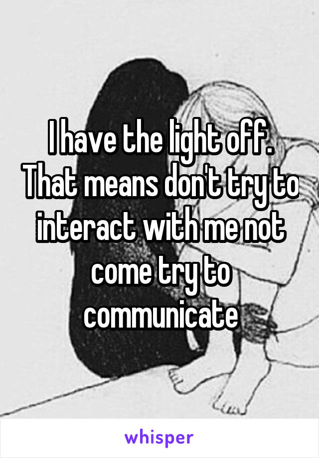 I have the light off. That means don't try to interact with me not come try to communicate
