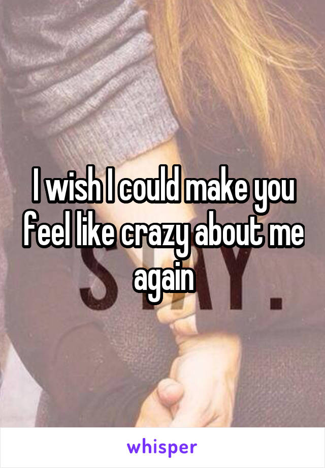 I wish I could make you feel like crazy about me again