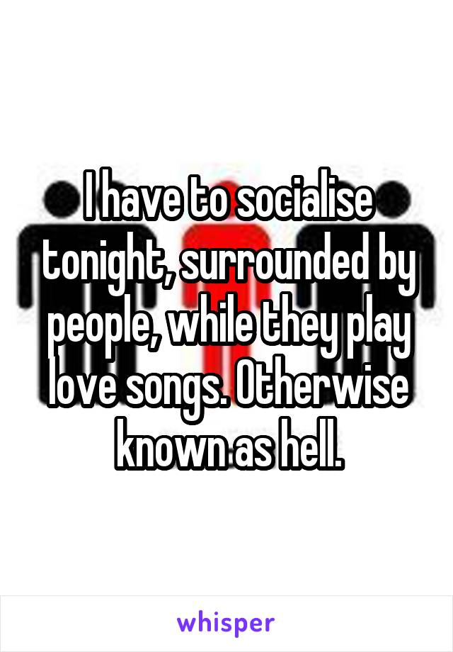 I have to socialise tonight, surrounded by people, while they play love songs. Otherwise known as hell.
