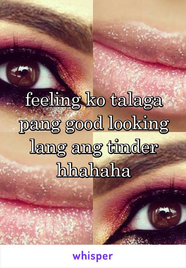 feeling ko talaga pang good looking lang ang tinder hhahaha