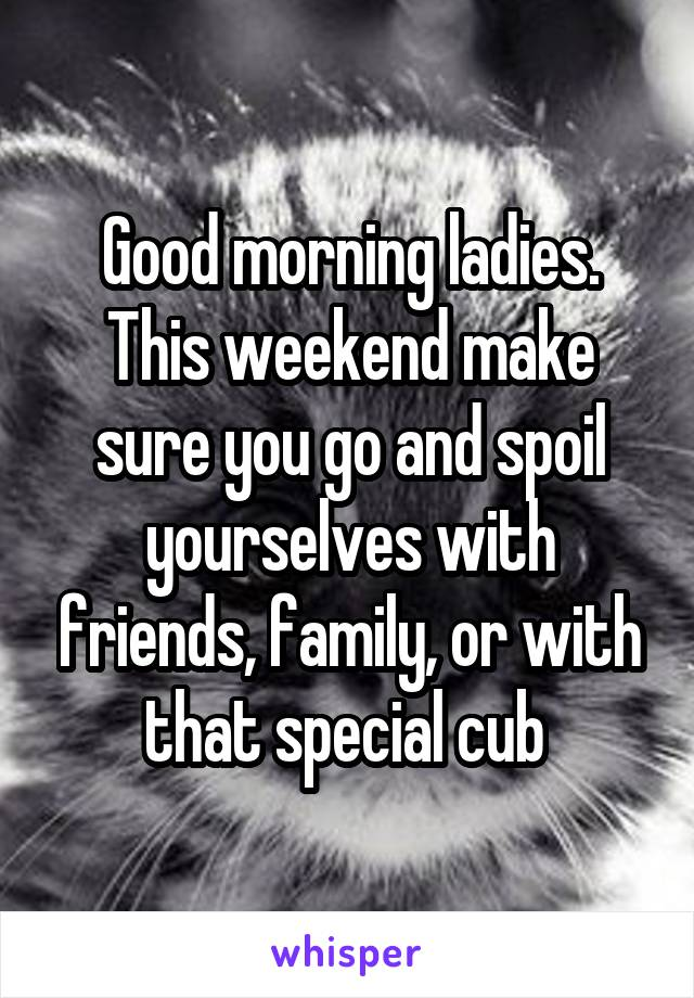 Good morning ladies. This weekend make sure you go and spoil yourselves with friends, family, or with that special cub