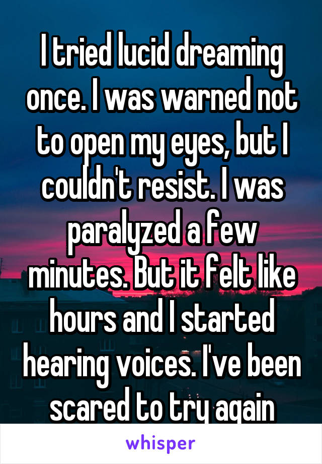 I tried lucid dreaming once. I was warned not to open my eyes, but I couldn't resist. I was paralyzed a few minutes. But it felt like hours and I started hearing voices. I've been scared to try again