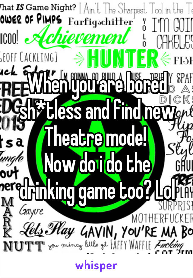 When you are bored sh*tless and find new Theatre mode!  Now do i do the drinking game too? Lol