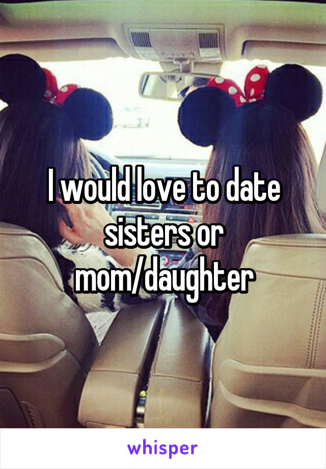 I would love to date sisters or mom/daughter