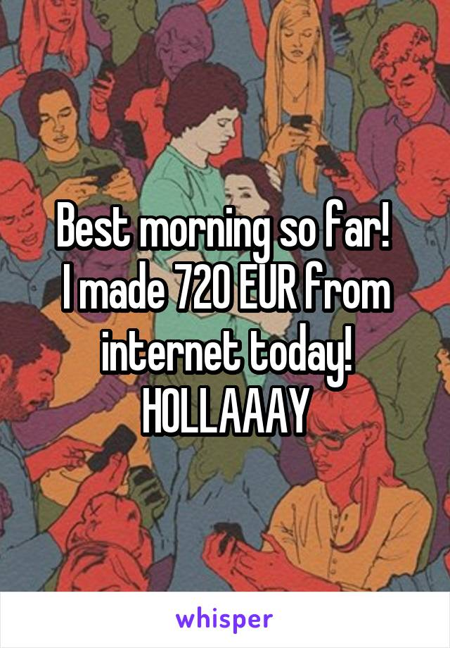 Best morning so far!  I made 720 EUR from internet today! HOLLAAAY