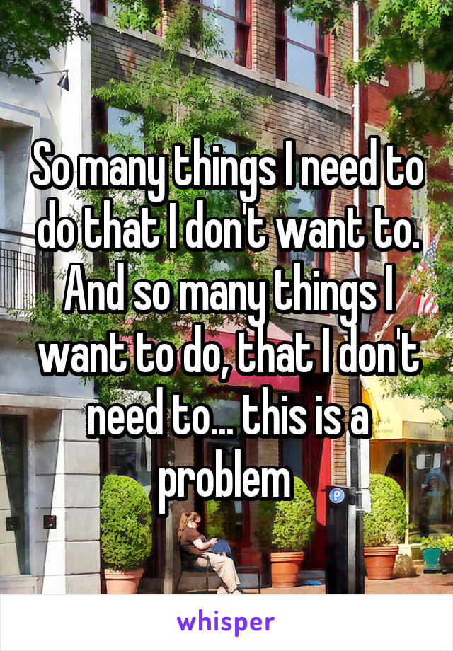 So many things I need to do that I don't want to. And so many things I want to do, that I don't need to... this is a problem