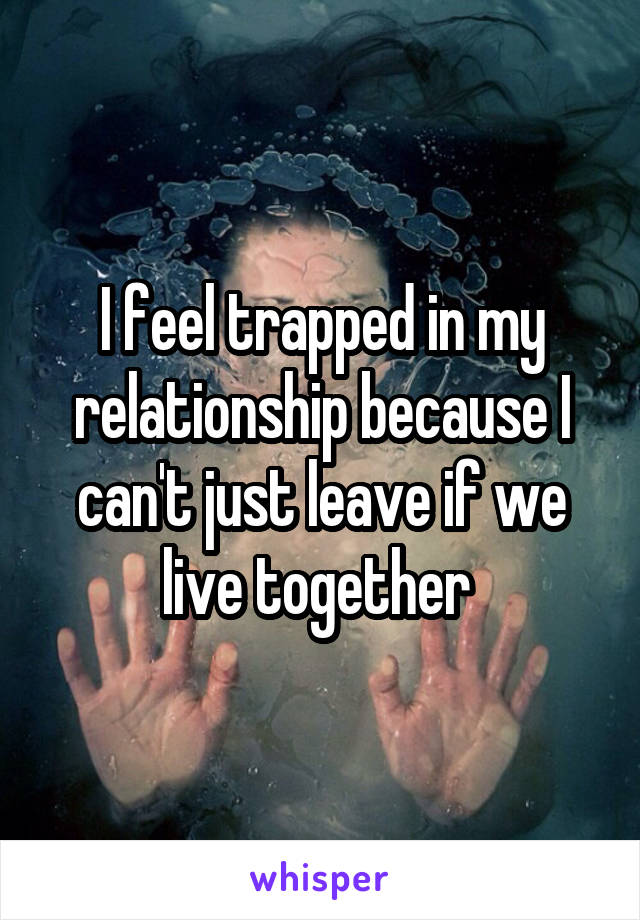 I feel trapped in my relationship because I can't just leave if we live together