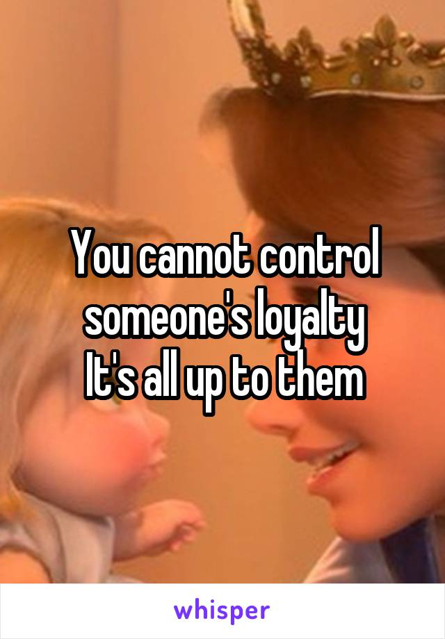 You cannot control someone's loyalty It's all up to them