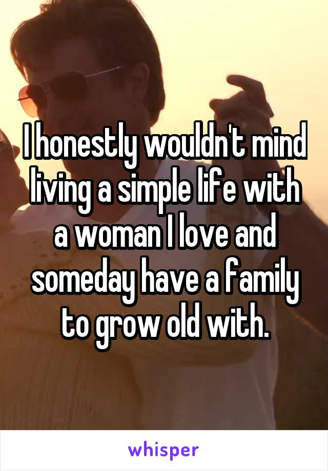 I honestly wouldn't mind living a simple life with a woman I love and someday have a family to grow old with.