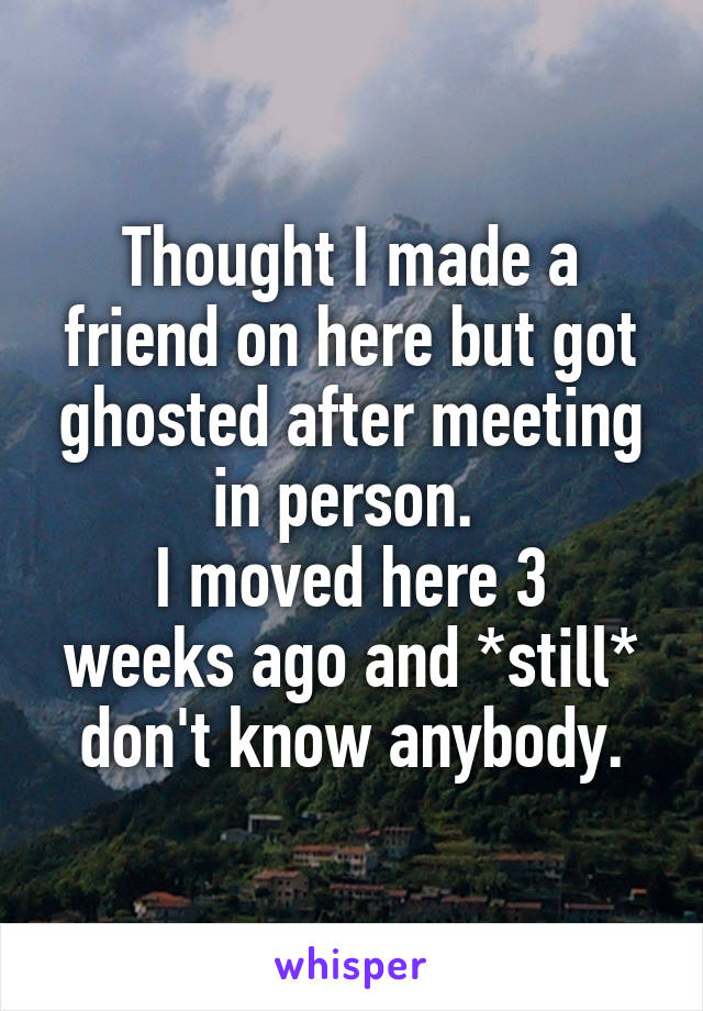 Thought I made a friend on here but got ghosted after meeting in person.  I moved here 3 weeks ago and *still* don't know anybody.