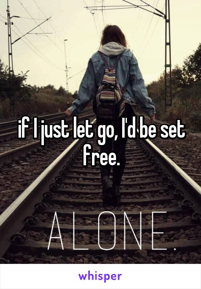 if I just let go, I'd be set free.