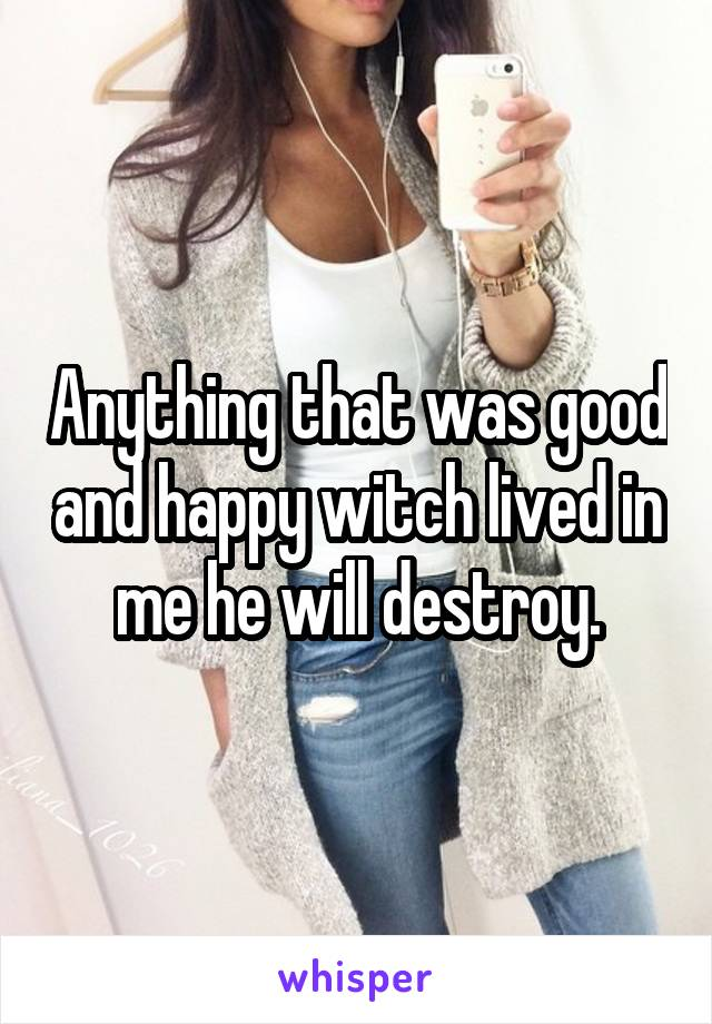 Anything that was good and happy witch lived in me he will destroy.