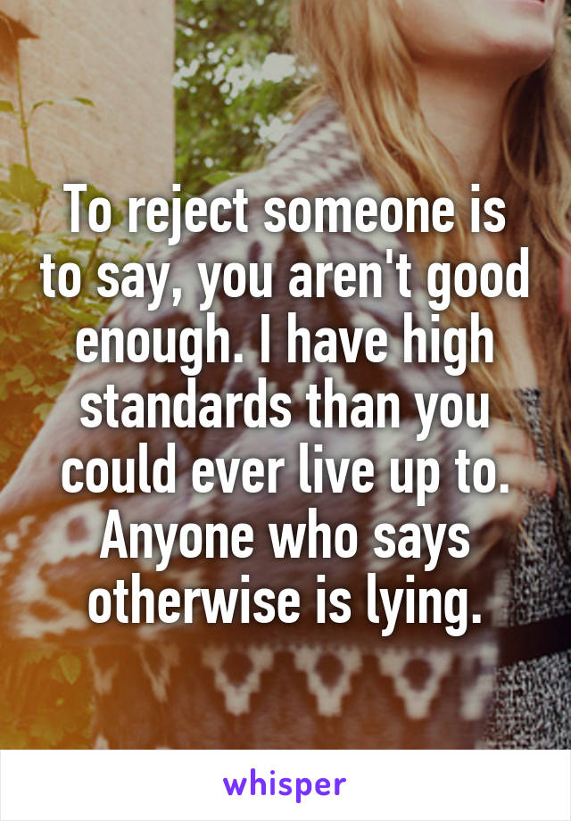 To reject someone is to say, you aren't good enough. I have high standards than you could ever live up to. Anyone who says otherwise is lying.