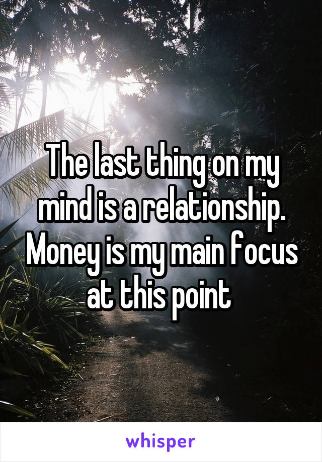 The last thing on my mind is a relationship. Money is my main focus at this point