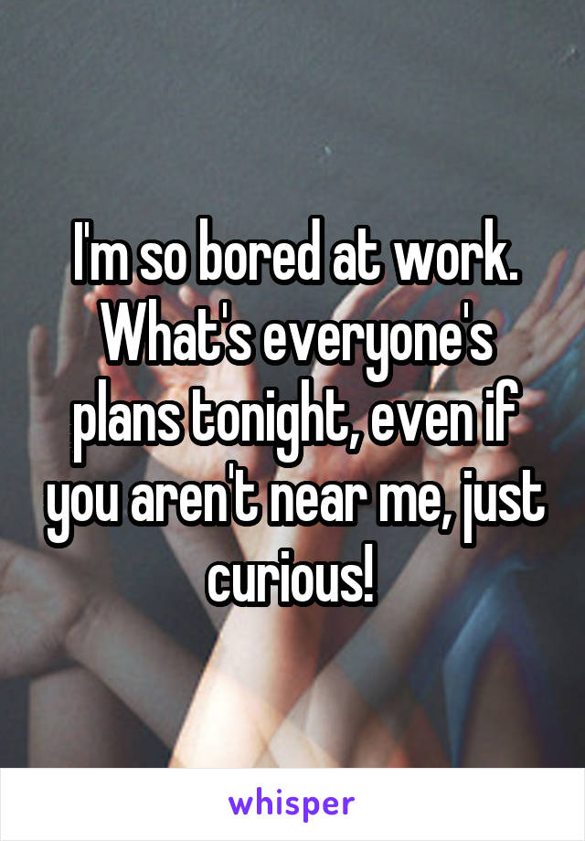 I'm so bored at work. What's everyone's plans tonight, even if you aren't near me, just curious!