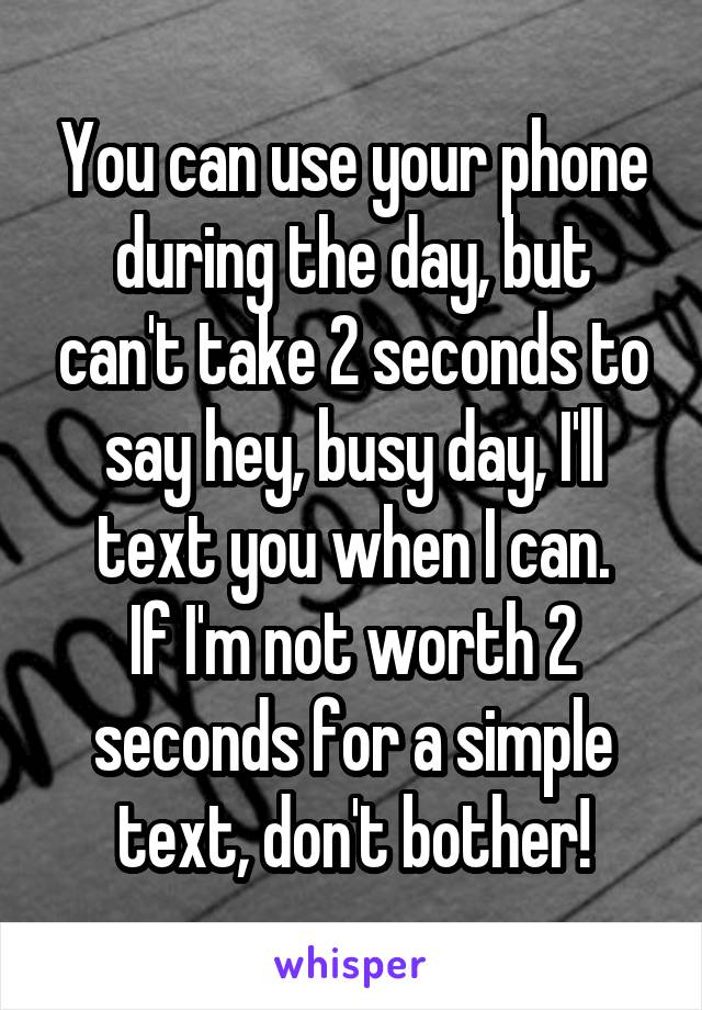 You can use your phone during the day, but can't take 2 seconds to say hey, busy day, I'll text you when I can. If I'm not worth 2 seconds for a simple text, don't bother!