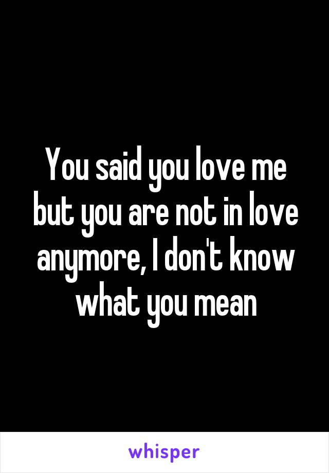 You said you love me but you are not in love anymore, I don't know what you mean