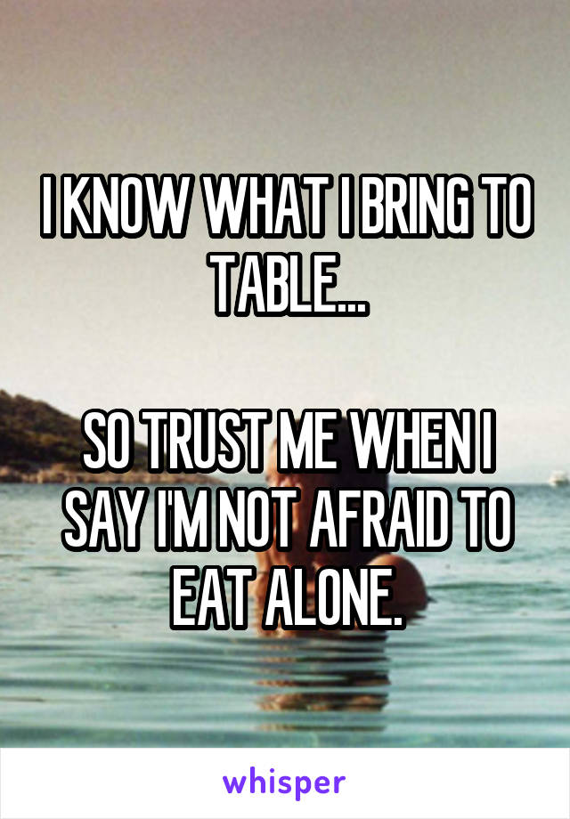 I KNOW WHAT I BRING TO TABLE...  SO TRUST ME WHEN I SAY I'M NOT AFRAID TO EAT ALONE.