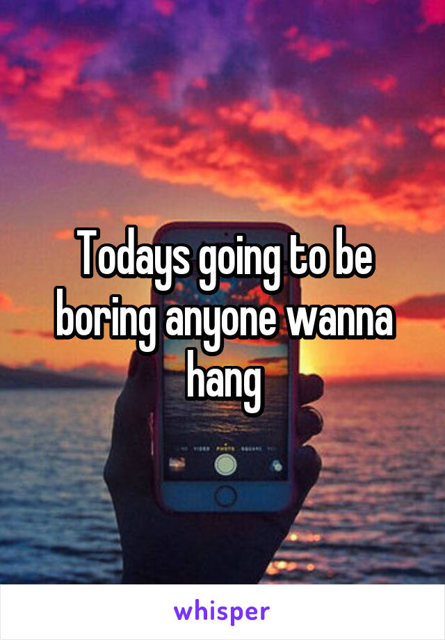 Todays going to be boring anyone wanna hang