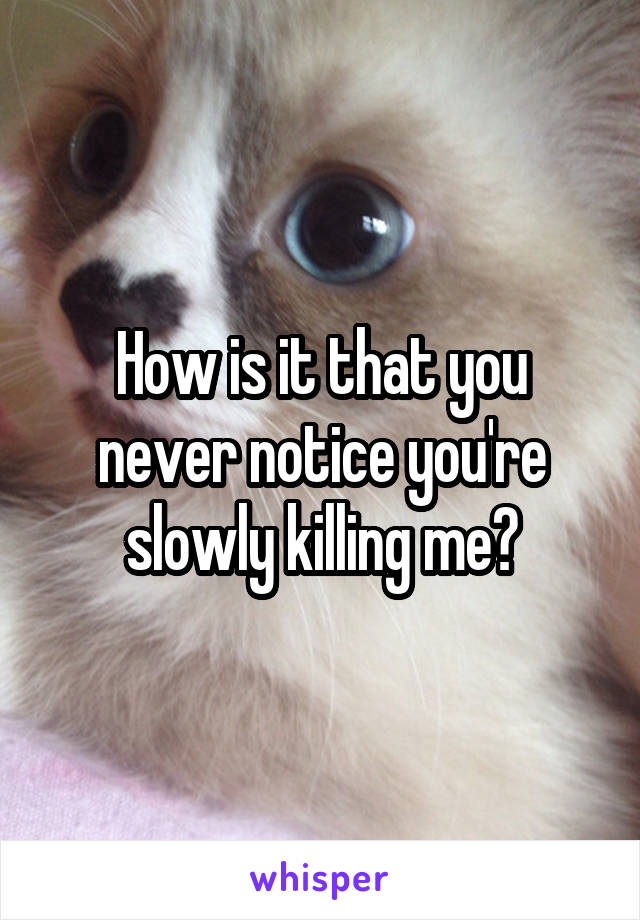 How is it that you never notice you're slowly killing me?