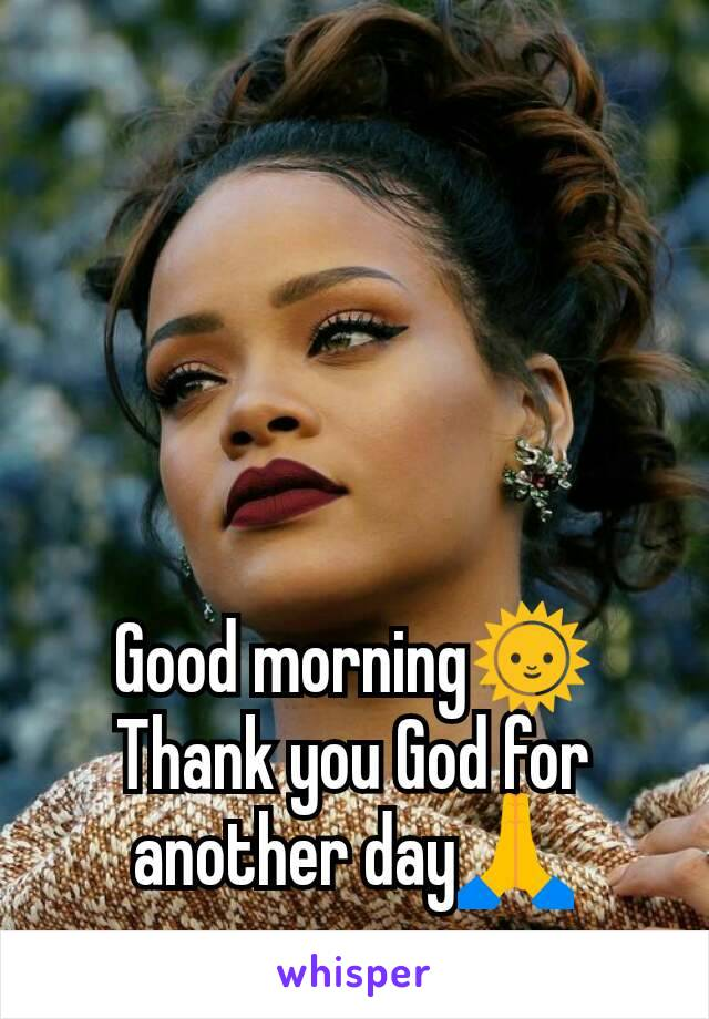 Good morning🌞 Thank you God for another day🙏
