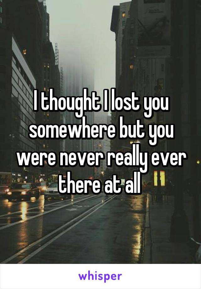 I thought I lost you somewhere but you were never really ever there at all
