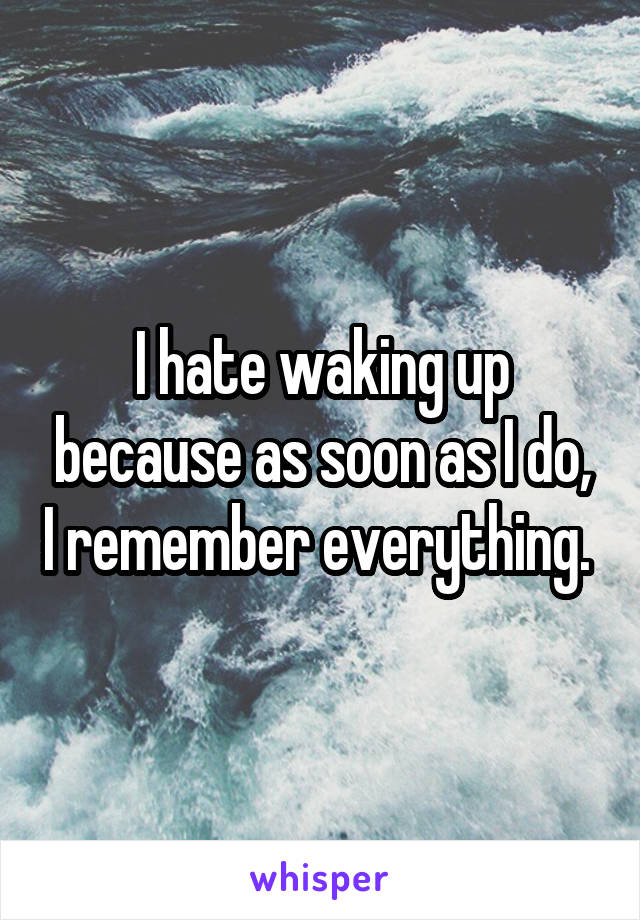 I hate waking up because as soon as I do, I remember everything.