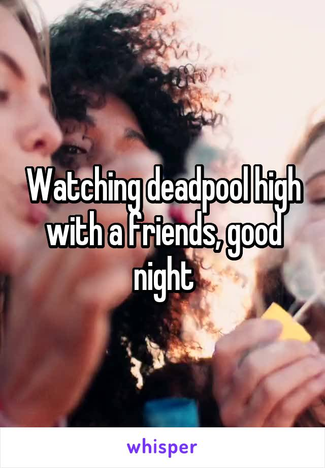 Watching deadpool high with a friends, good night