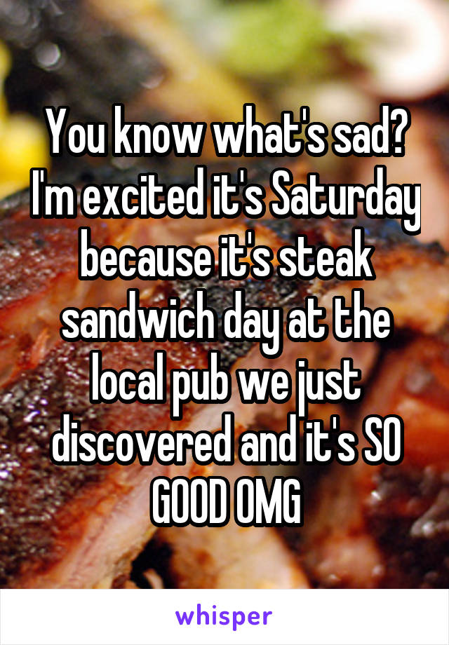 You know what's sad? I'm excited it's Saturday because it's steak sandwich day at the local pub we just discovered and it's SO GOOD OMG