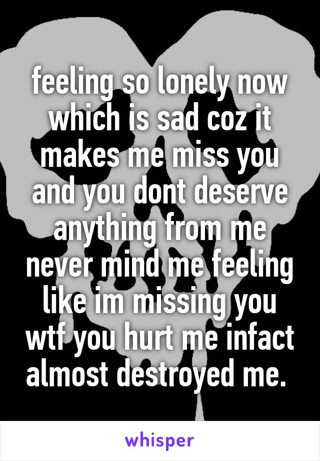 feeling so lonely now which is sad coz it makes me miss you and you dont deserve anything from me never mind me feeling like im missing you wtf you hurt me infact almost destroyed me.