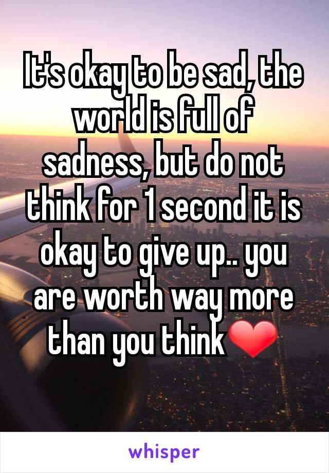 It's okay to be sad, the world is full of sadness, but do not think for 1 second it is okay to give up.. you are worth way more than you think❤