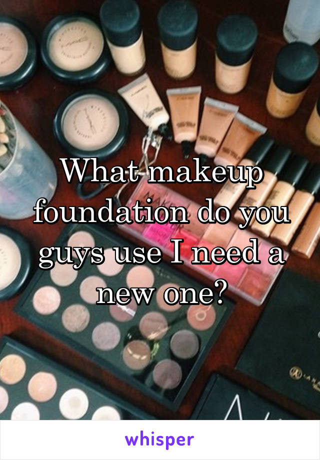 What makeup foundation do you guys use I need a new one?